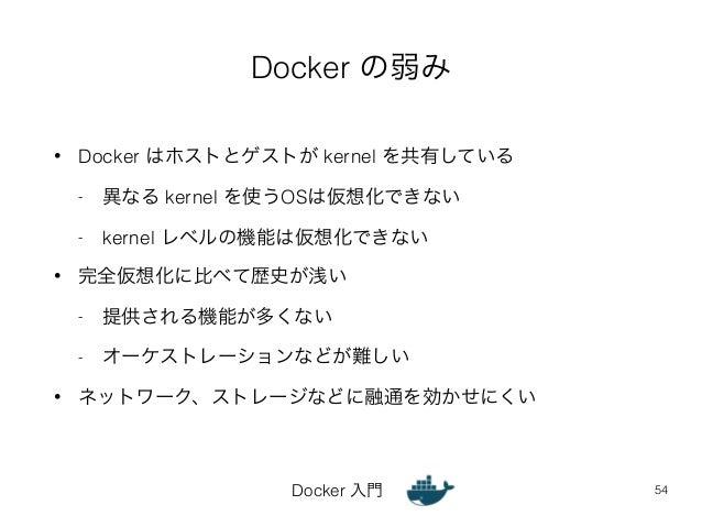 Docker の弱み  • Docker はホストとゲストが kernel を共有している  - 異なる kernel を使うOSは仮想化できない  - kernel レベルの機能は仮想化できない  • 完全仮想化に比べて歴史が浅い  - 提供...
