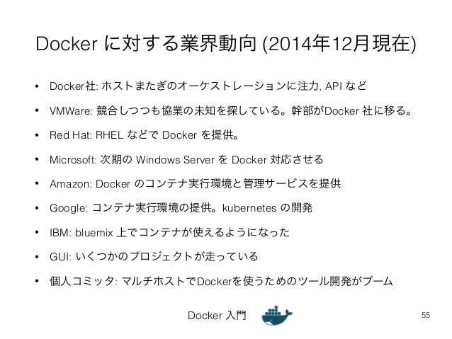 Docker に対する業界動向 (2014年12月現在)  • Docker社: ホストまたぎのオーケストレーションに注力, API など  • VMWare: 競合しつつも協業の未知を探している。幹部がDocker 社に移る。  • Red ...
