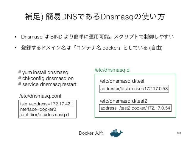 補足) 簡易DNSであるDnsmasqの使い方  • Dnsmasq は BIND より簡単に運用可能。スクリプトで制御しやすい  • 登録するドメイン名は「コンテナ名.docker」としている (自由)  /etc/dnsmasq.d/tes...