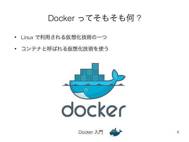 Docker ってそもそも何 ?  • Linux で利用される仮想化技術の一つ  • コンテナと呼ばれる仮想化技術を使う  Docker 入門  6