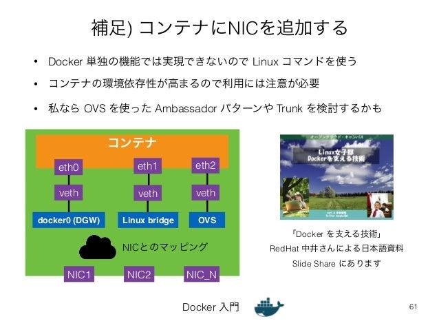 補足) コンテナにNICを追加する  • Docker 単独の機能では実現できないので Linux コマンドを使う  • コンテナの環境依存性が高まるので利用には注意が必要  • 私なら OVS を使った Ambassador パターンや Tr...