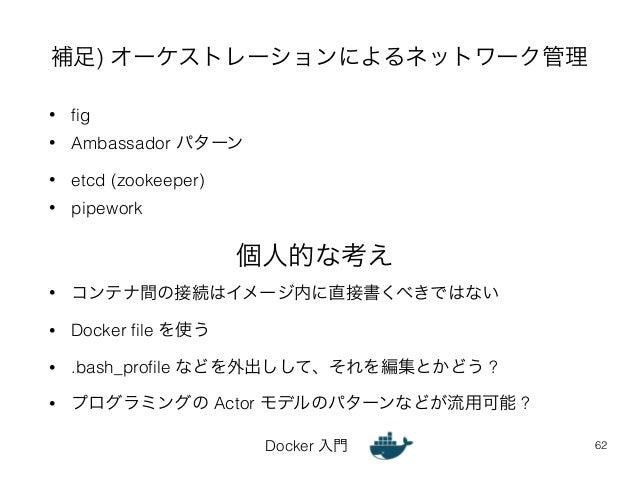 補足) オーケストレーションによるネットワーク管理  Docker 入門  • fig  • Ambassador パターン  • etcd (zookeeper)  • pipework  62  個人的な考え  • コンテナ間の接続はイメー...