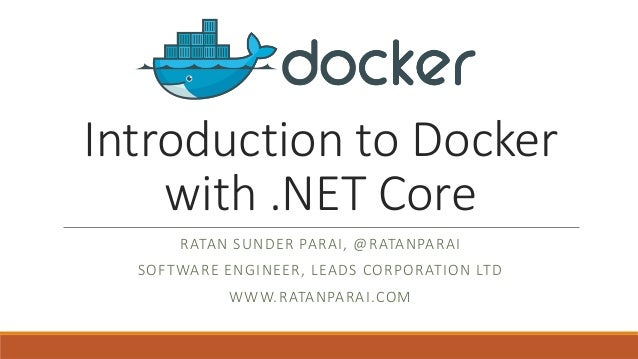 Introduction to Docker with .NET Core RATAN SUNDER PARAI, @RATANPARAI SOFTWARE ENGINEER, LEADS CORPORATION LTD WWW.RATANPA...