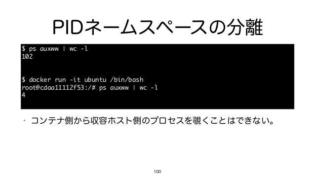 PIDネームスペースの分離 100 $ ps auxww | wc -l  102  $ docker run -it ubuntu /bin/bash  root@cdaa11112f53:/# ps auxww |...