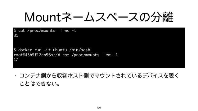 Mountネームスペースの分離 101 $ cat /proc/mounts  | wc -l  31  $ docker run -it ubuntu /bin/bash  root@43b9f12ca56b:/# c...