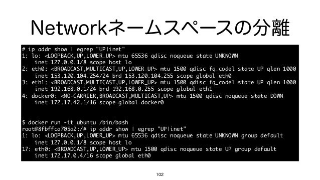 "Networkネームスペースの分離 102 # ip addr show | egrep ""UP|inet""  1: lo: <LOOPBACK,UP,LOWER_UP> mtu 65536 qdisc noqueue..."