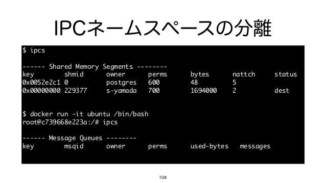 IPCネームスペースの分離 104 $ ipcs  ------ Shared Memory Segments --------  key        shmid      owner     ...
