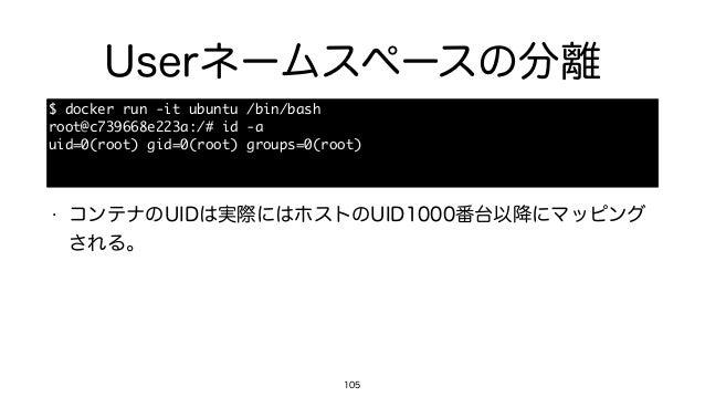 Userネームスペースの分離 105 $ docker run -it ubuntu /bin/bash  root@c739668e223a:/# id -a  uid=0(root) gid=0(root) groups=...