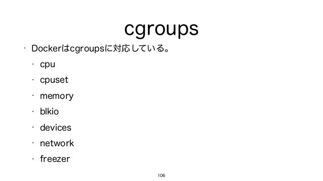 cgroups • Dockerはcgroupsに対応している。 • cpu • cpuset • memory • blkio • devices • network • freezer 106