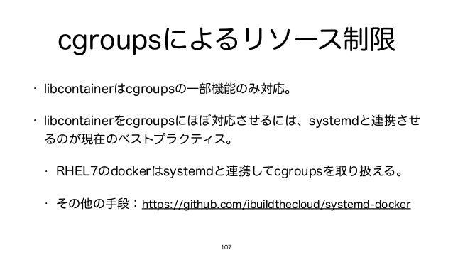 cgroupsによるリソース制限 • libcontainerはcgroupsの一部機能のみ対応。 • libcontainerをcgroupsにほぼ対応させるには、systemdと連携させ るのが現在のベストプラクティス。 • RHEL7のd...