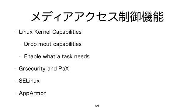 メディアアクセス制御機能 • Linux Kernel Capabilities • Drop mout capabilities • Enable what a task needs • Grsecurity and PaX • SELinu...