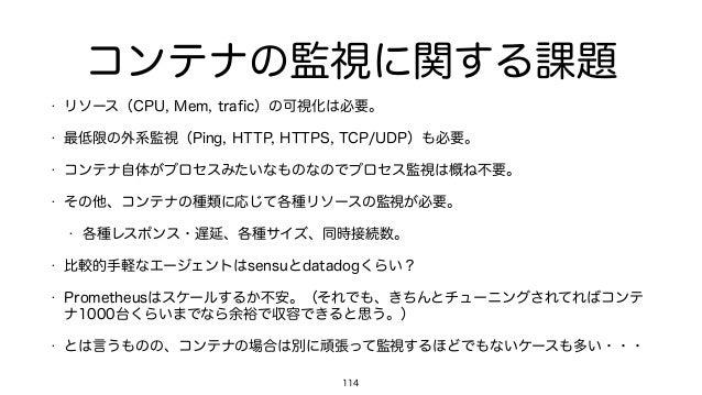 コンテナの監視に関する課題 • リソース(CPU, Mem, trafic)の可視化は必要。 • 最低限の外系監視(Ping, HTTP, HTTPS, TCP/UDP)も必要。 • コンテナ自体がプロセスみたいなものなのでプロセス監視は概ね不要...
