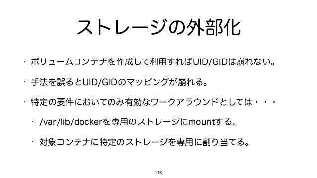 ストレージの外部化 • ボリュームコンテナを作成して利用すればUID/GIDは崩れない。 • 手法を誤るとUID/GIDのマッピングが崩れる。 • 特定の要件においてのみ有効なワークアラウンドとしては・・・ • /var/lib/dockerを...