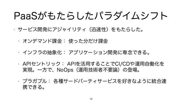 PaaSがもたらしたパラダイムシフト • サービス開発にアジャイリティ(迅速性)をもたらした。 • オンデマンド課金: 使った分だけ課金 • インフラの抽象化: アプリケーション開発に専念できる。 • APIセントリック: APIを活用すること...