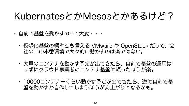 KubernatesとかMesosとかあるけど? • 自前で基盤を動かすのって大変・・・ • 仮想化基盤の標準とも言える VMware や OpenStack だって、会 社の中の本番環境で大々的に動かすのは楽ではない。 • 大量のコンテナを動...