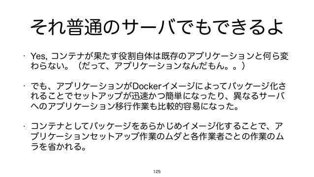 それ普通のサーバでもできるよ • Yes, コンテナが果たす役割自体は既存のアプリケーションと何ら変 わらない。(だって、アプリケーションなんだもん。。) • でも、アプリケーションがDockerイメージによってパッケージ化さ れることでセット...