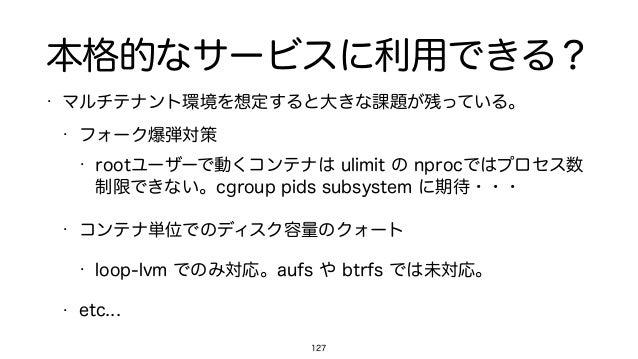 本格的なサービスに利用できる? • マルチテナント環境を想定すると大きな課題が残っている。 • フォーク爆弾対策 • rootユーザーで動くコンテナは ulimit の nprocではプロセス数 制限できない。cgroup pids subsy...