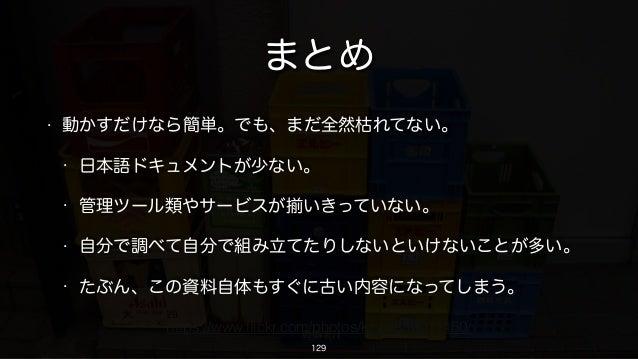 • 動かすだけなら簡単。でも、まだ全然枯れてない。 • 日本語ドキュメントが少ない。 • 管理ツール類やサービスが いきっていない。 • 自分で調べて自分で組み立てたりしないといけないことが多い。 • たぶん、この資料自体もすぐに古い内容になっ...