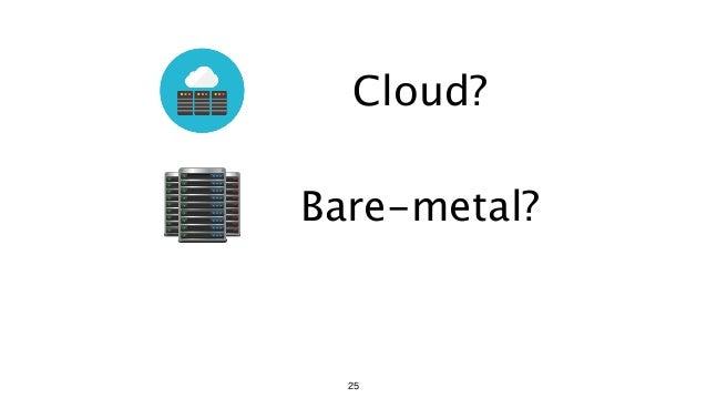 Cloud? Bare-metal? 25