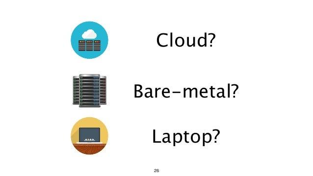 Cloud? Laptop? Bare-metal? 26