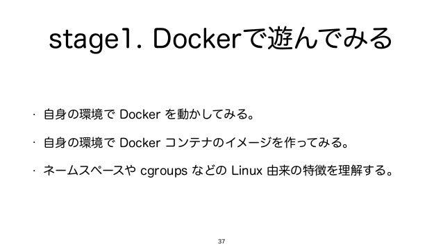 stage1. Dockerで遊んでみる • 自身の環境で Docker を動かしてみる。 • 自身の環境で Docker コンテナのイメージを作ってみる。 • ネームスペースや cgroups などの Linux 由来の特徴を理解する。 37