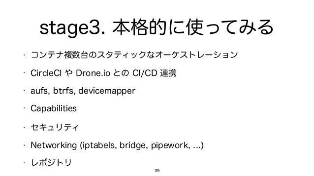 stage3. 本格的に使ってみる • コンテナ複数台のスタティックなオーケストレーション • CircleCI や Drone.io との CI/CD 連携 • aufs, btrfs, devicemapper • Capabilities...