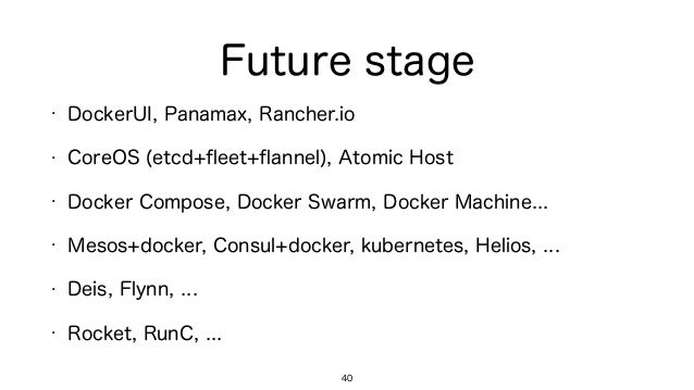 Future stage • DockerUI, Panamax, Rancher.io • CoreOS (etcd+fleet+flannel), Atomic Host • Docker Compose, Docker Swarm, Dock...