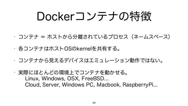 Dockerコンテナの特徴 • コンテナ = ホストから分離されているプロセス(ネームスペース) • 各コンテナはホストOSのkernelを共有する。 • コンテナから見えるデバイスはエミュレーション動作ではない。 • 実際にほとんどの環境上で...