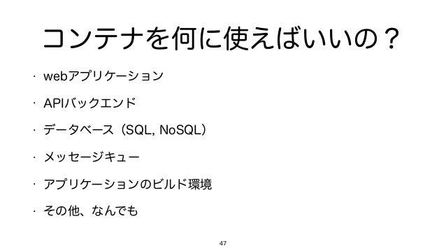 コンテナを何に使えばいいの? • webアプリケーション • APIバックエンド • データベース(SQL, NoSQL) • メッセージキュー • アプリケーションのビルド環境 • その他、なんでも 47