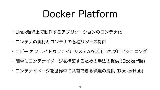 Docker Platform • Linux環境上で動作するアプリケーションのコンテナ化 • コンテナの実行とコンテナの各種リソース制御 • コピー·オン·ライトなファイルシステムを活用したプロビジョニング • 簡単にコンテナイメージを構築す...
