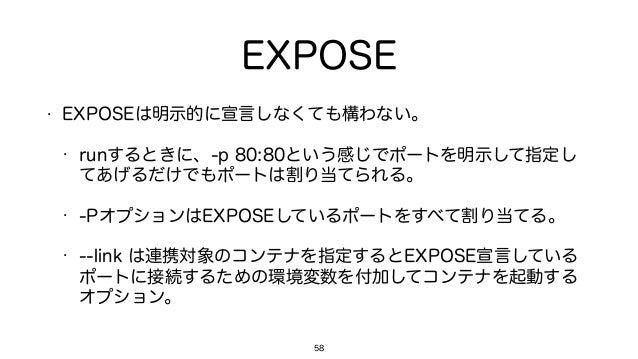 EXPOSE • EXPOSEは明示的に宣言しなくても構わない。 • runするときに、-p 80:80という感じでポートを明示して指定し てあげるだけでもポートは割り当てられる。 • -PオプションはEXPOSEしているポートをすべて割り当て...