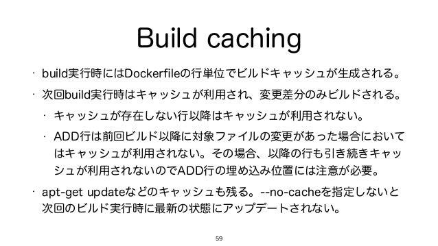 Build caching • build実行時にはDockerfileの行単位でビルドキャッシュが生成される。 • 次回build実行時はキャッシュが利用され、変更差分のみビルドされる。 • キャッシュが存在しない行以降はキャッシュが利用されな...