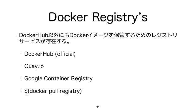 Docker Registry s • DockerHub以外にもDockerイメージを保管するためのレジストリ サービスが存在する。 • DockerHub (official) • Quay.io • Google Container Regi...