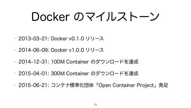 Docker のマイルストーン • 2013-03-21: Docker v0.1.0 リリース • 2014-06-09: Docker v1.0.0 リリース • 2014-12-31: 100M Container のダウンロードを達成 ...