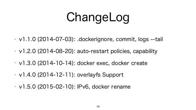 ChangeLog 74 • v1.1.0 (2014-07-03): .dockerignore, commit, logs --tail • v1.2.0 (2014-08-20): auto-restart policies, capab...
