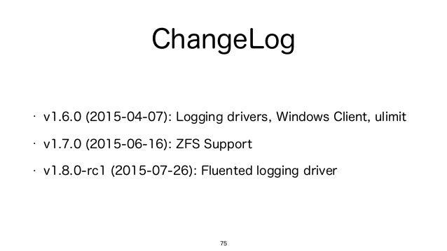 ChangeLog 75 • v1.6.0 (2015-04-07): Logging drivers, Windows Client, ulimit • v1.7.0 (2015-06-16): ZFS Support • v1.8.0-rc...