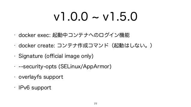 v1.0.0 v1.5.0 • docker exec: 起動中コンテナへのログイン機能 • docker create: コンテナ作成コマンド(起動はしない。) • Signature (official image only) • --secu...