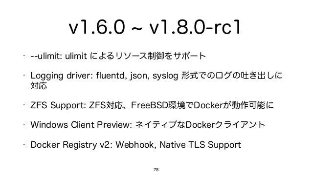 v1.6.0 v1.8.0-rc1 • --ulimit: ulimit によるリソース制御をサポート • Logging driver: fluentd, json, syslog 形式でのログの吐き出しに 対応 • ZFS Support: ...