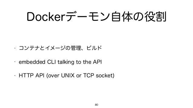 Dockerデーモン自体の役割 • コンテナとイメージの管理、ビルド • embedded CLI talking to the API • HTTP API (over UNIX or TCP socket) 80