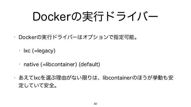 Dockerの実行ドライバー • Dockerの実行ドライバーはオプションで指定可能。 • lxc (=legacy) • native (=libcontainer) (default) • あえてlxcを選ぶ理由がない限りは、libcont...