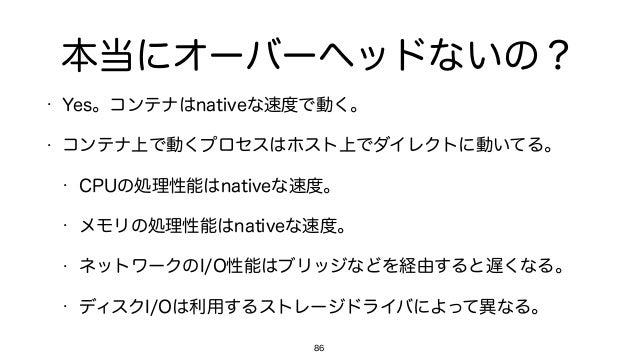 本当にオーバーヘッドないの? • Yes。コンテナはnativeな速度で動く。 • コンテナ上で動くプロセスはホスト上でダイレクトに動いてる。 • CPUの処理性能はnativeな速度。 • メモリの処理性能はnativeな速度。 • ネットワ...