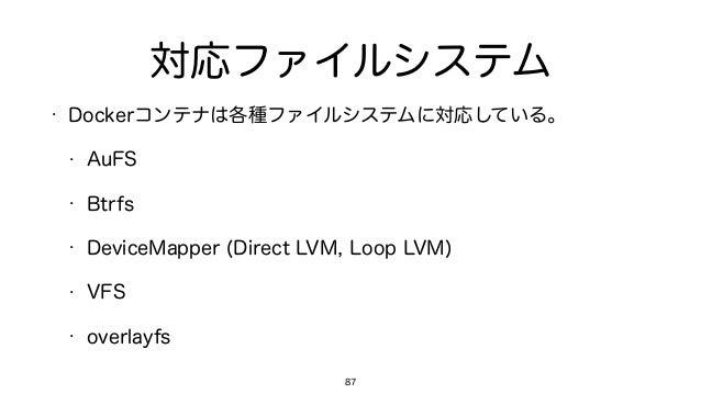 対応ファイルシステム • Dockerコンテナは各種ファイルシステムに対応している。 • AuFS • Btrfs • DeviceMapper (Direct LVM, Loop LVM) • VFS • overlayfs 87