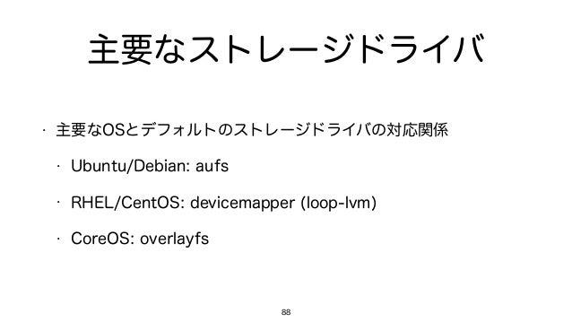主要なストレージドライバ • 主要なOSとデフォルトのストレージドライバの対応関係 • Ubuntu/Debian: aufs • RHEL/CentOS: devicemapper (loop-lvm) • CoreOS: overlayfs...