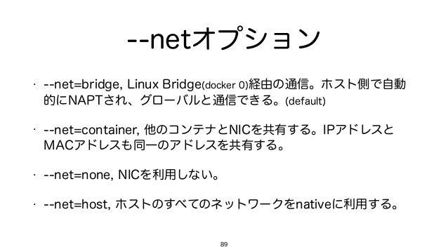 --netオプション • --net=bridge, Linux Bridge(docker 0)経由の通信。ホスト側で自動 的にNAPTされ、グローバルと通信できる。(default) • --net=container, 他のコンテナとNI...