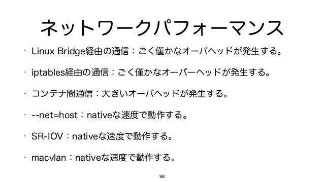ネットワークパフォーマンス • Linux Bridge経由の通信:ごく かなオーバヘッドが発生する。 • iptables経由の通信:ごく かなオーバーヘッドが発生する。 • コンテナ間通信:大きいオーバヘッドが発生する。 • --net=h...