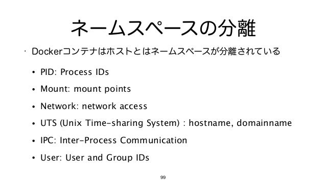 ネームスペースの分離 • Dockerコンテナはホストとはネームスペースが分離されている • PID: Process IDs • Mount: mount points • Network: network access • UTS (Uni...