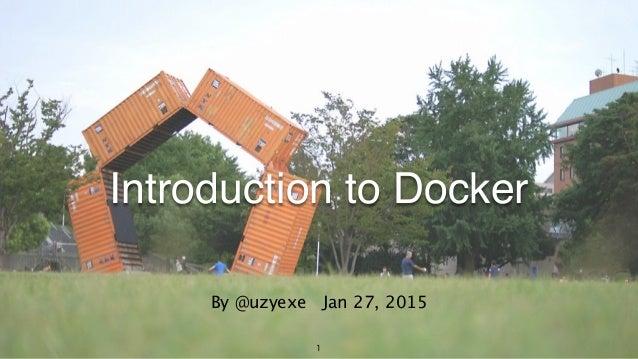 1 Introduction to Docker By @uzyexe Jan 27, 2015