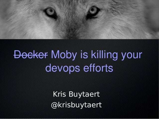 Docker Moby is killing your devops efforts Kris Buytaert @krisbuytaert