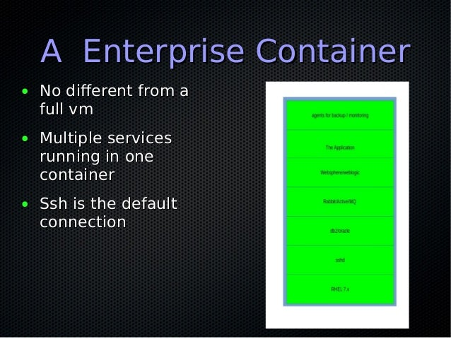 A Enterprise ContainerA Enterprise Container ● No different from aNo different from a full vmfull vm ● Multiple servicesMu...