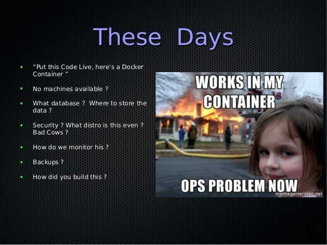 "11 days into operations11 days into operations ● """"Put this Code Live, here's Dockerfile""Put this Code Live, here's Docker..."